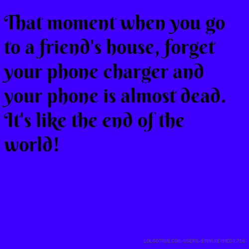 That moment when you go to a friend's house, forget your phone charger and your phone is almost dead. It's like the end of the world!