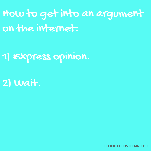 How to get into an argument on the internet: 1) Express opinion. 2) Wait.