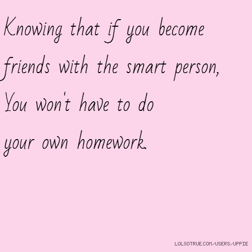 Knowing that if you become friends with the smart person, You won't have to do your own homework.