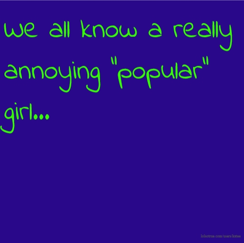 "We all know a really annoying ""popular"" girl..."