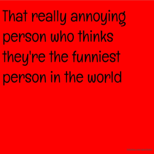 That really annoying person who thinks they're the funniest person in the world
