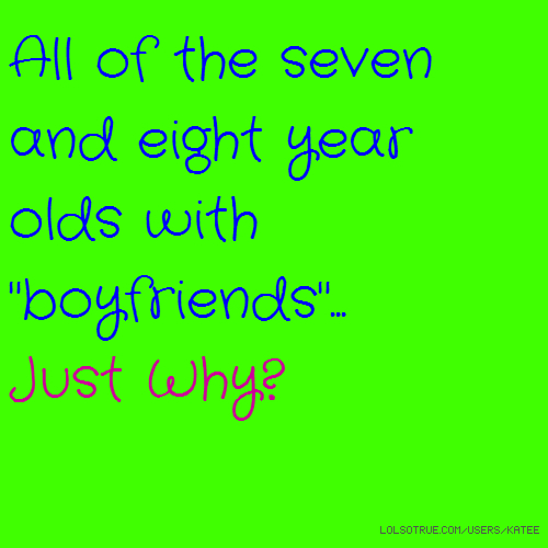 """All of the seven and eight year olds with """"boyfriends""""... Just Why?"""