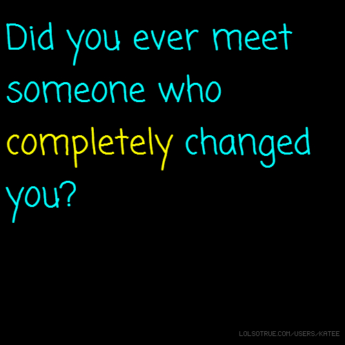 Did you ever meet someone who completely changed you?