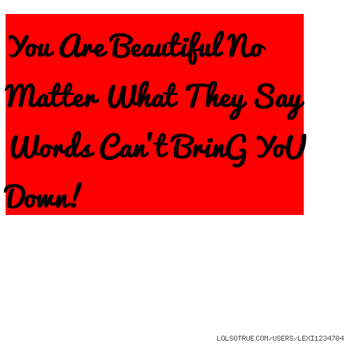 No Matter What People Say Quotes: You Are Beautiful No Matter What They Say Words Can't
