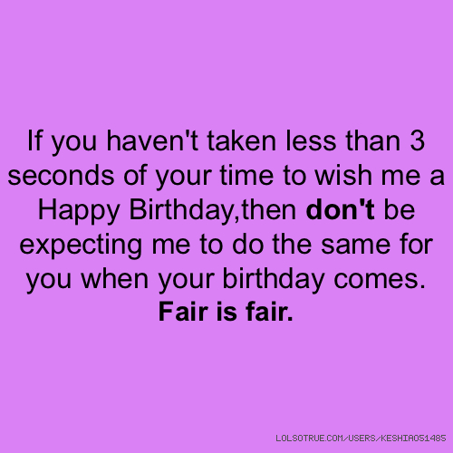 If you haven't taken less than 3 seconds of your time to wish me a Happy Birthday,then don't be expecting me to do the same for you when your birthday comes. Fair is fair.