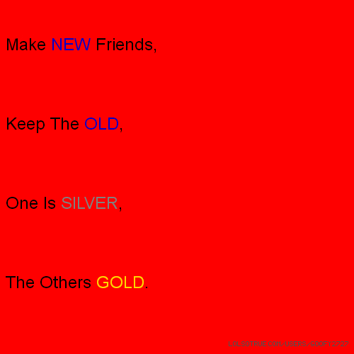 Make NEW Friends, Keep The OLD, One Is SILVER, The Others GOLD.