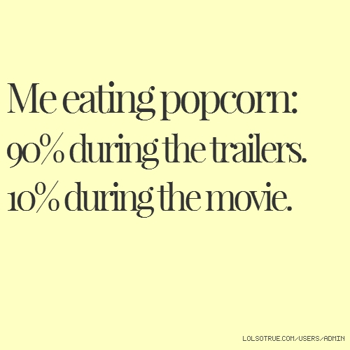 Me eating popcorn: 90% during the trailers. 10% during the movie.