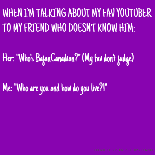 "WHEN I'M TALKING ABOUT MY FAV YOUTUBER TO MY FRIEND WHO DOESN'T KNOW HIM: Her: ""Who's BajanCanadian?"" (My fav don't judge) Me: ""Who are you and how do you live?!"""