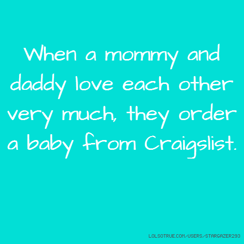 When a mommy and daddy love each other very much, they order a baby from Craigslist.