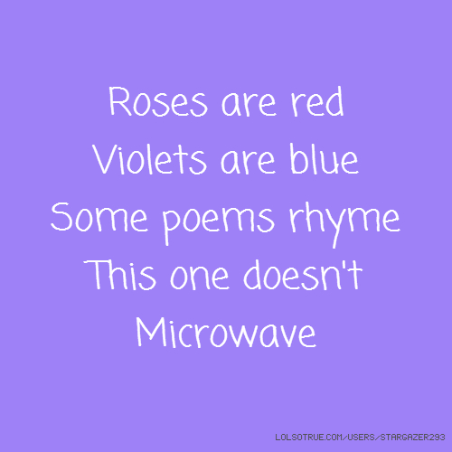 Roses are red Violets are blue Some poems rhyme This one doesn't Microwave