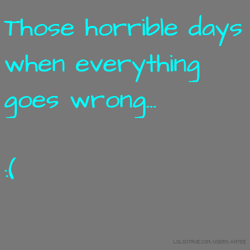 Those horrible days when everything goes wrong... :(