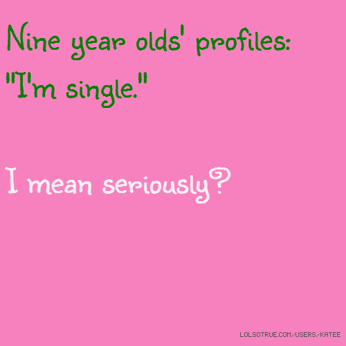 """Nine year olds' profiles: """"I'm single."""" I mean seriously?"""