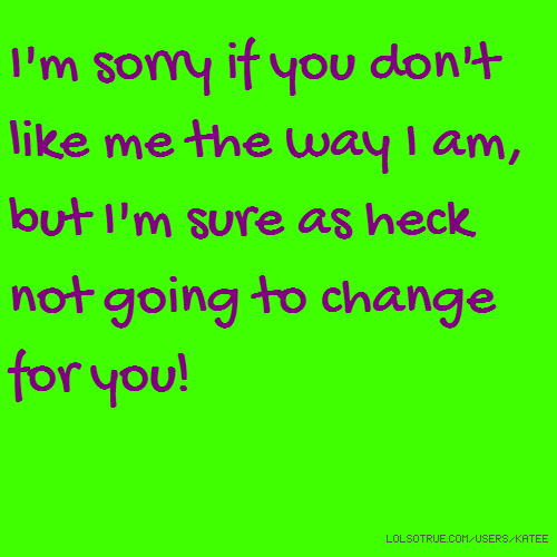 I'm sorry if you don't like me the way I am, but I'm sure as heck not going to change for you!