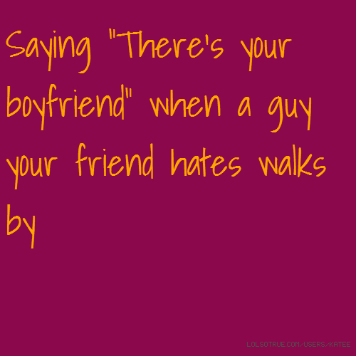 """Saying """"There's your boyfriend"""" when a guy your friend hates walks by"""