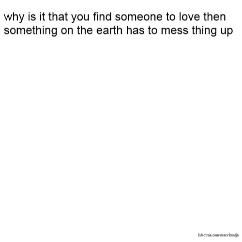why is it that you find someone to love then something on the earth has to mess thing up