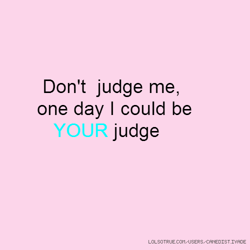 Don't judge me, one day I could be YOUR judge