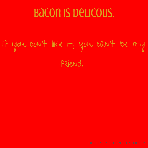 Bacon is Delicous. If you don't like it, you can't be my friend.