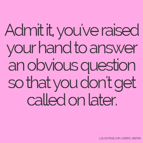 Admit it, you've raised your hand to answer an obvious question so that you don't get called on later.