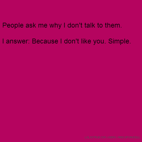 People ask me why I don't talk to them. I answer: Because I don't like you. Simple.