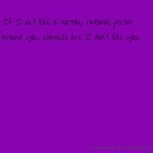 If I act like a normal, rational person around you, chances are I don't like you.