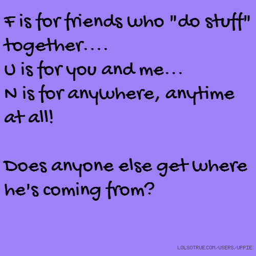 "F is for friends who ""do stuff"" together.... U is for you and me... N is for anywhere, anytime at all! Does anyone else get where he's coming from?"