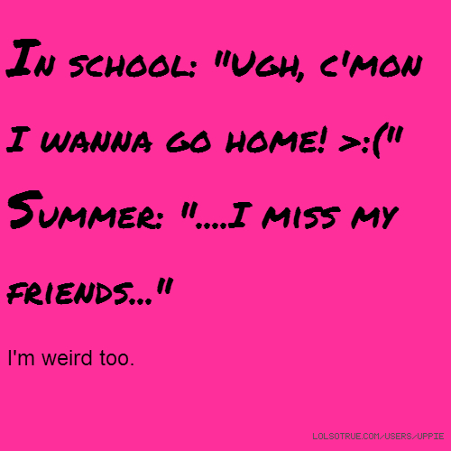 "In school: ""Ugh, c'mon I wanna go home! >:("" Summer: ""....I miss my friends..."" I'm weird too."