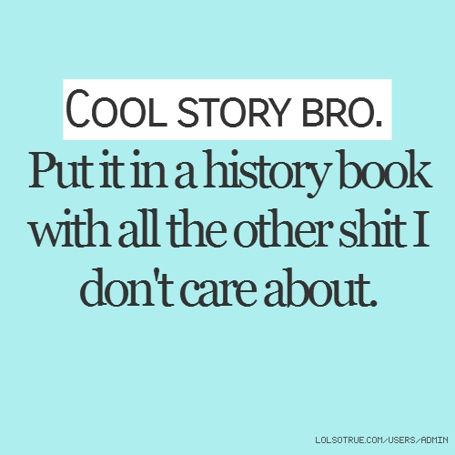 Cool story bro. Put it in a history book with all the other shit I don't care about.