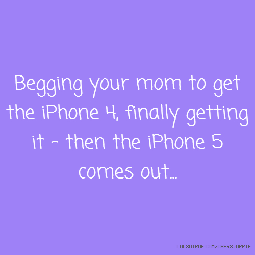 Begging your mom to get the iPhone 4, finally getting it - then the iPhone 5 comes out...