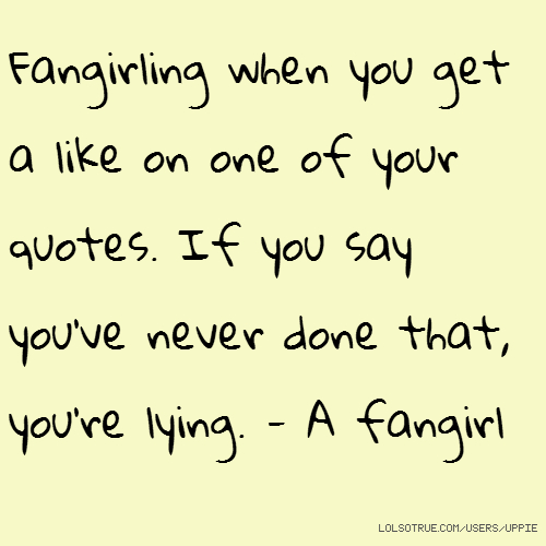 Fangirling when you get a like on one of your quotes. If you say you've never done that, you're lying. - A fangirl