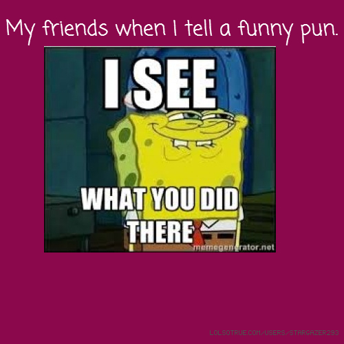 My friends when I tell a funny pun.