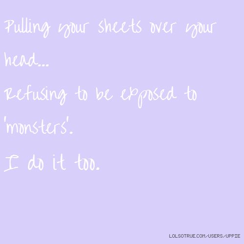 Pulling your sheets over your head... Refusing to be exposed to 'monsters'. I do it too.