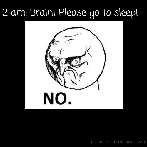 2 am: Brain! Please go to sleep!