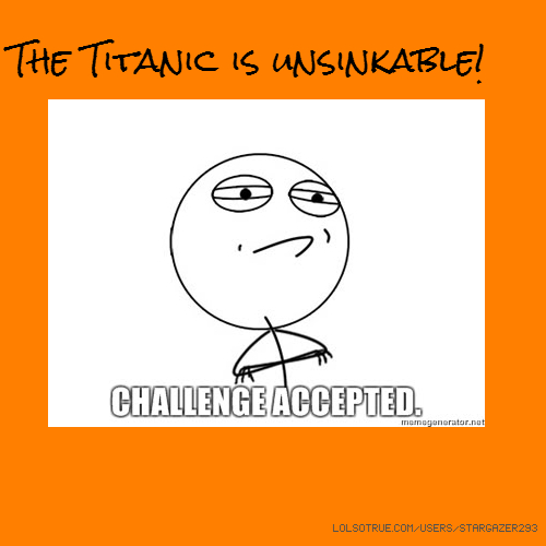 The Titanic is unsinkable!