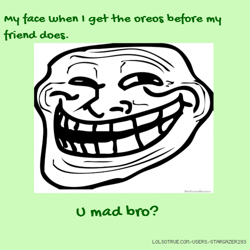 My face when I get the oreos before my friend does. U mad bro?