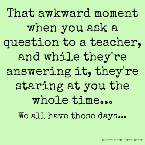 That awkward moment when you ask a question to a teacher, and while they're answering it, they're staring at you the whole time... We all have those days...