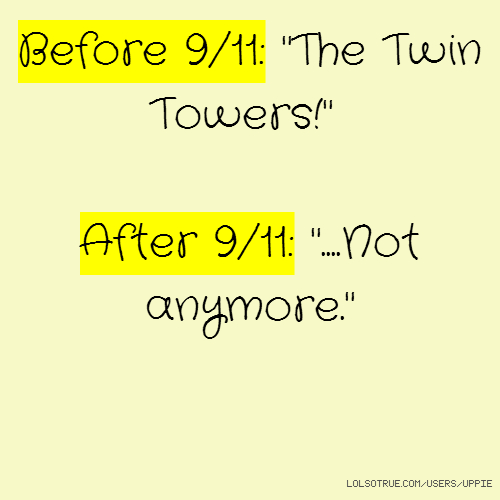 "Before 9/11: ""The Twin Towers!"" After 9/11: ""....Not anymore."""