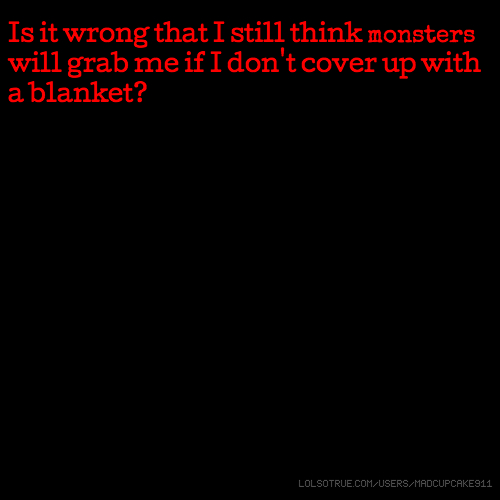 Is it wrong that I still think monsters will grab me if I don't cover up with a blanket?