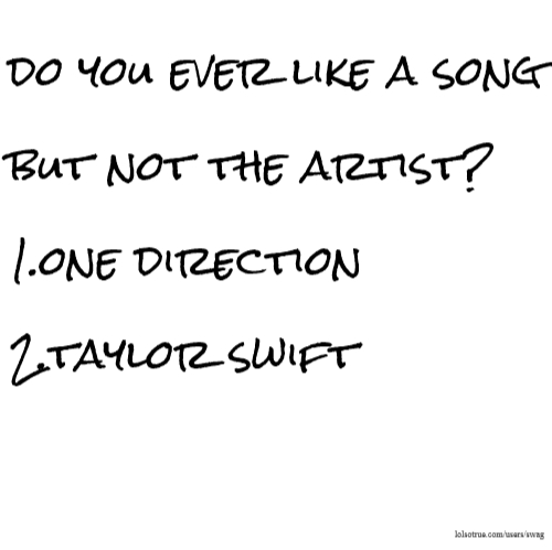 do you ever like a song but not the artist? 1.one direction 2.taylor swift
