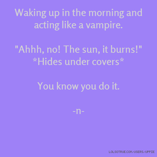 "Waking up in the morning and acting like a vampire. ""Ahhh, no! The sun, it burns!"" *Hides under covers* You know you do it. -n-"