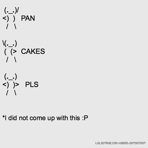 (._.)/ <) ) PAN / \ \(._.) ( (> CAKES / \ (._.) <) )> PLS / \ *I did not come up with this :P