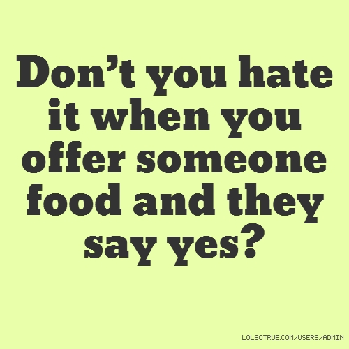 Don't you hate it when you offer someone food and they say yes?