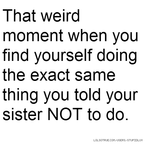 That weird moment when you find yourself doing the exact same thing you told your sister NOT to do.