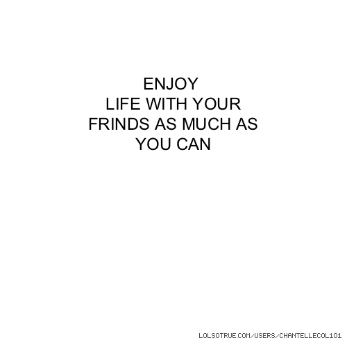 ENJOY LIFE WITH YOUR FRINDS AS MUCH AS YOU CAN
