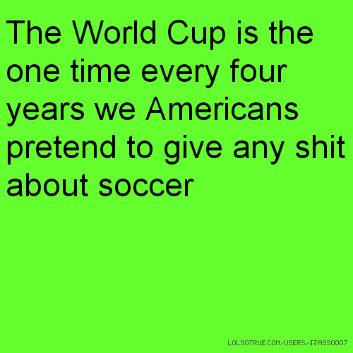 The World Cup is the one time every four years we Americans pretend to give any shit about soccer