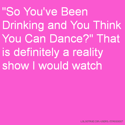 """So You've Been Drinking and You Think You Can Dance?"" That is definitely a reality show I would watch"