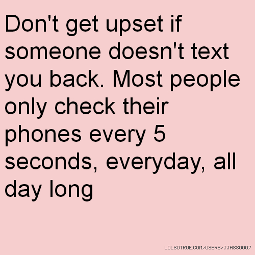 Don't get upset if someone doesn't text you back. Most people only check their phones every 5 seconds, everyday, all day long