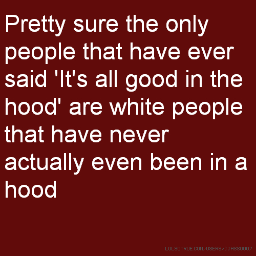 Pretty sure the only people that have ever said 'It's all good in the hood' are white people that have never actually even been in a hood