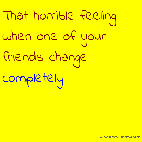That horrible feeling when one of your friends change completely