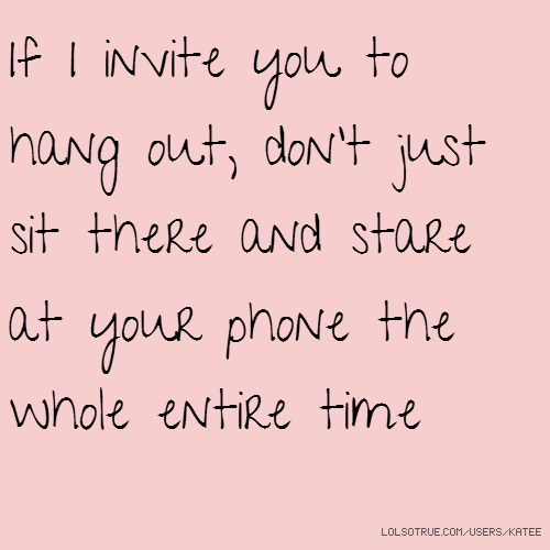 If I invite you to hang out, don't just sit there and stare at your phone the whole entire time