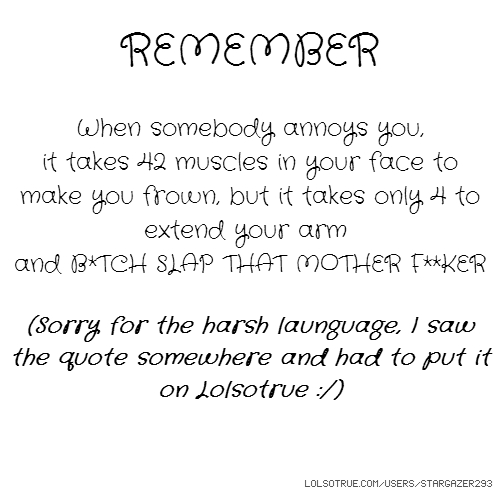 REMEMBER When somebody annoys you, it takes 42 muscles in your face to make you frown, but it takes only 4 to extend your arm and B*TCH SLAP THAT MOTHER F**KER (Sorry for the harsh launguage, I saw the quote somewhere and had to put it on Lolsotrue :/)